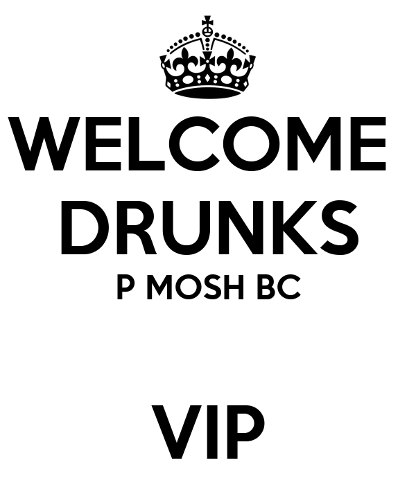 WELCOME  DRUNKS P MOSH BC  VIP