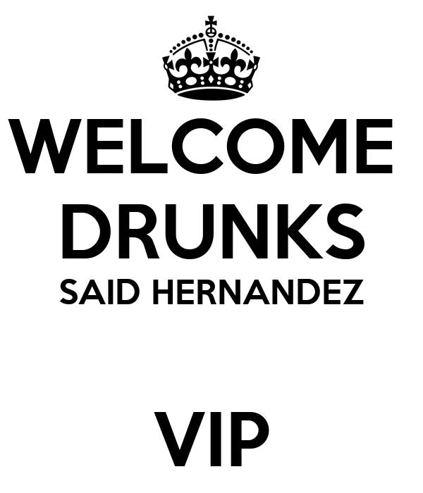 WELCOME  DRUNKS SAID HERNANDEZ  VIP