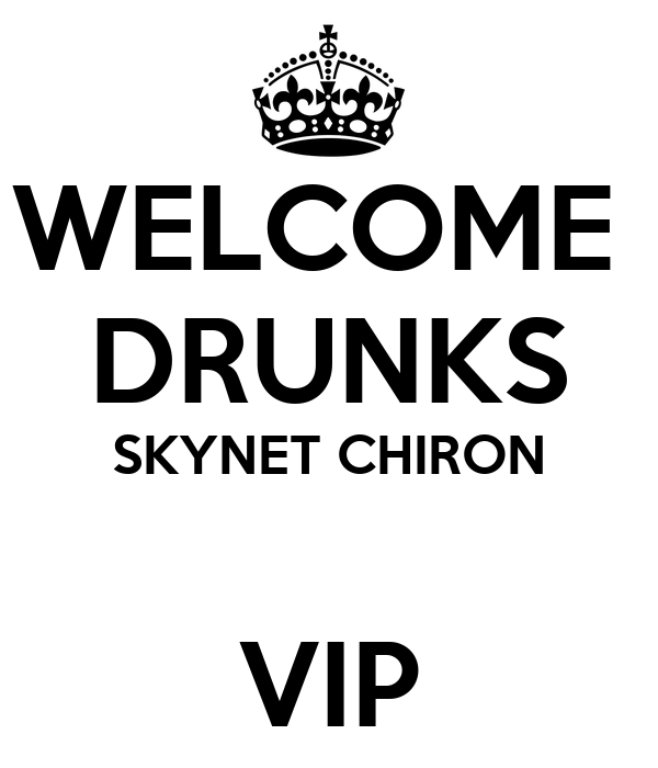 WELCOME  DRUNKS SKYNET CHIRON  VIP