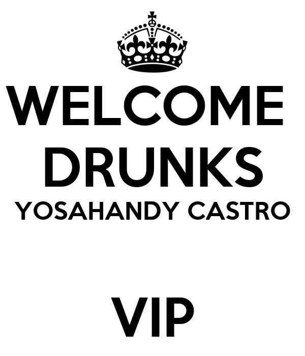 WELCOME  DRUNKS YOSAHANDY CASTRO  VIP