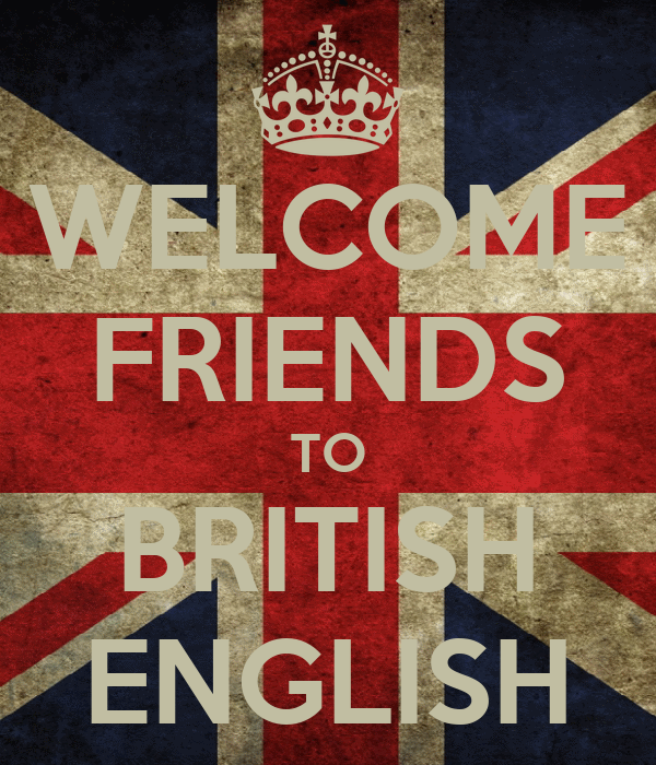 WELCOME FRIENDS TO BRITISH ENGLISH