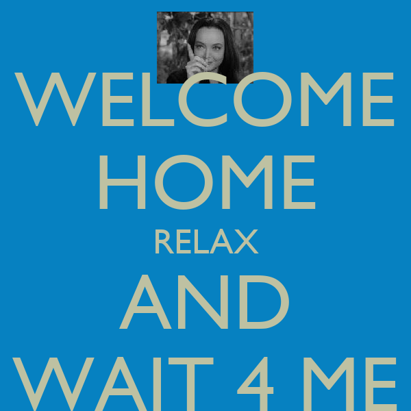 WELCOME HOME RELAX AND WAIT 4 ME