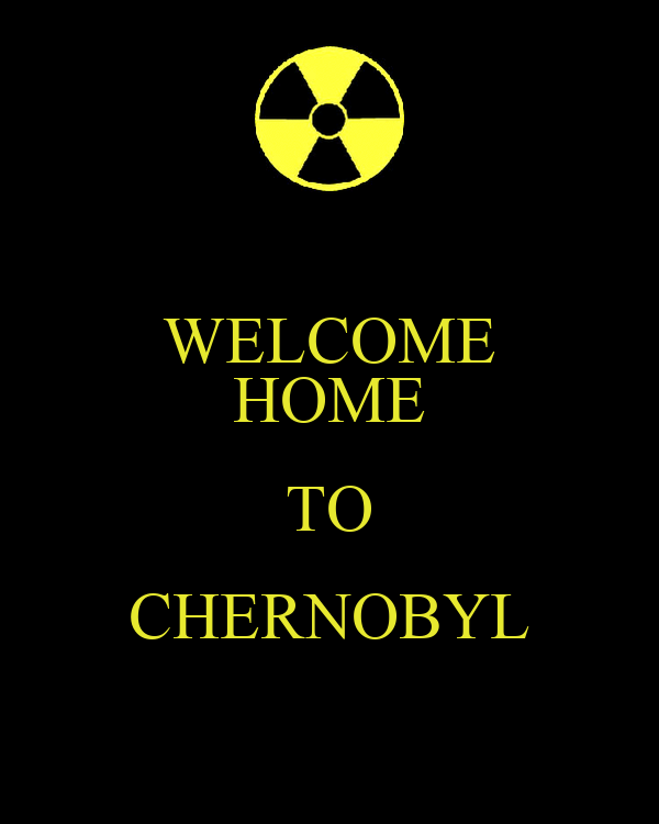 WELCOME HOME TO CHERNOBYL
