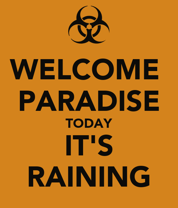 WELCOME  PARADISE TODAY IT'S RAINING