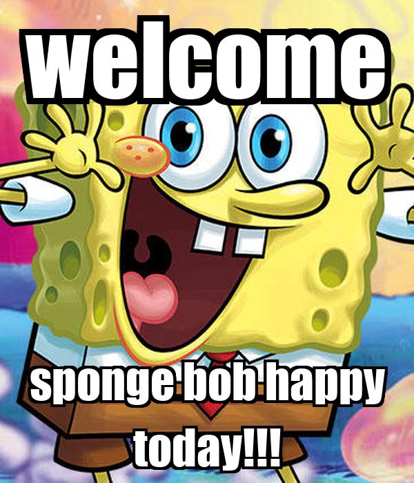 welcome sponge bob happy today!!!