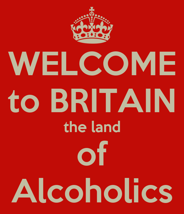 WELCOME to BRITAIN the land of Alcoholics