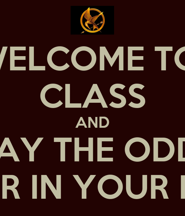 WELCOME TO  CLASS AND MAY THE ODDS BE EVER IN YOUR FAVOR