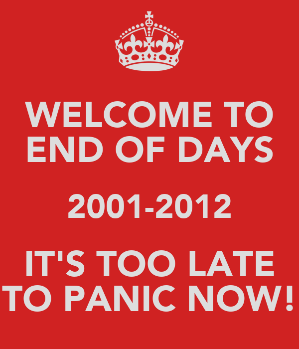 WELCOME TO END OF DAYS 2001-2012 IT'S TOO LATE TO PANIC NOW!