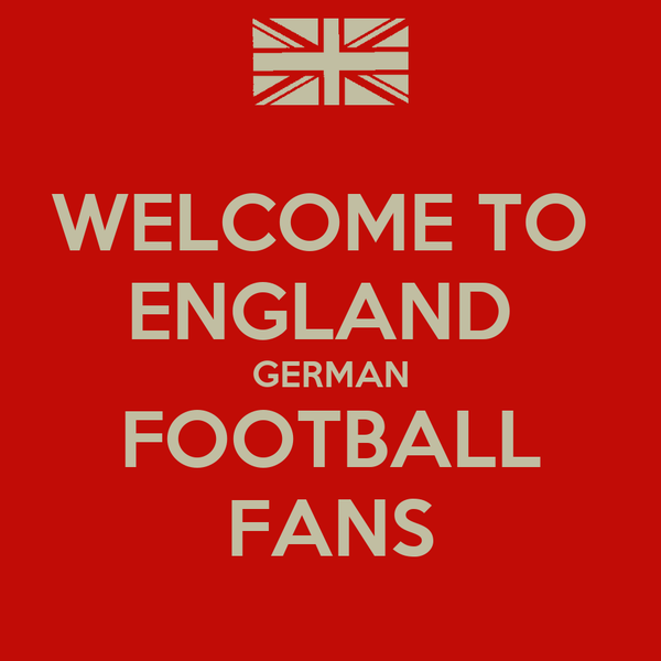 WELCOME TO  ENGLAND  GERMAN FOOTBALL FANS