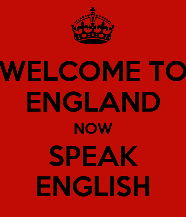 WELCOME TO ENGLAND NOW SPEAK ENGLISH