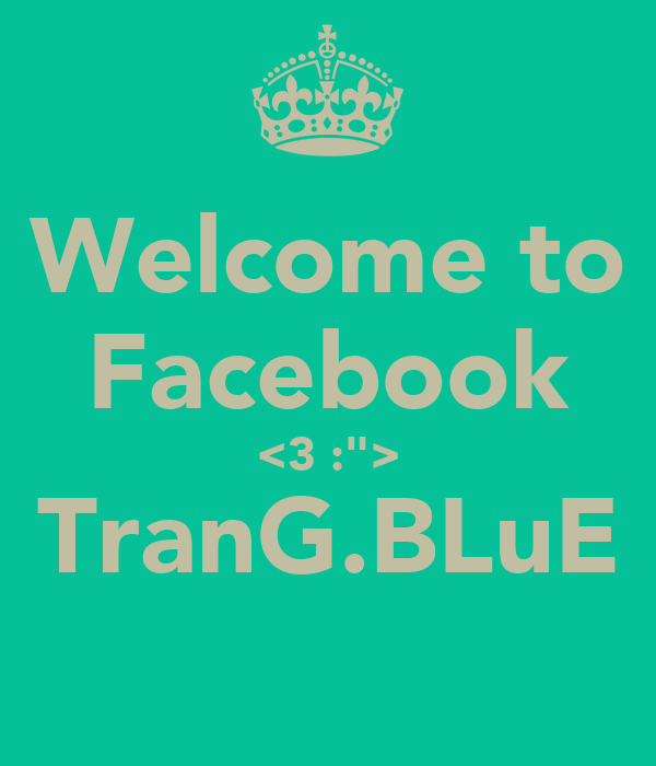 """Welcome to Facebook <3 :""""> TranG.BLuE"""
