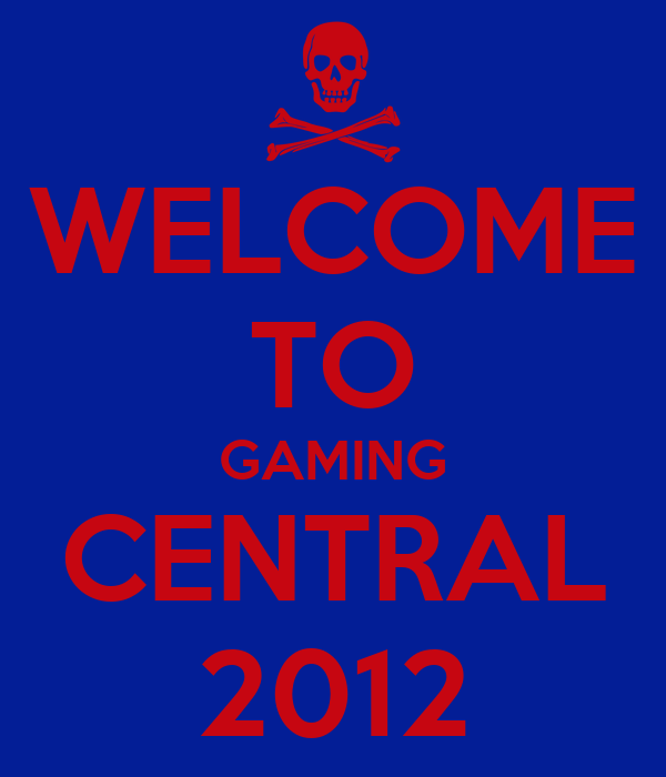 WELCOME TO GAMING CENTRAL 2012