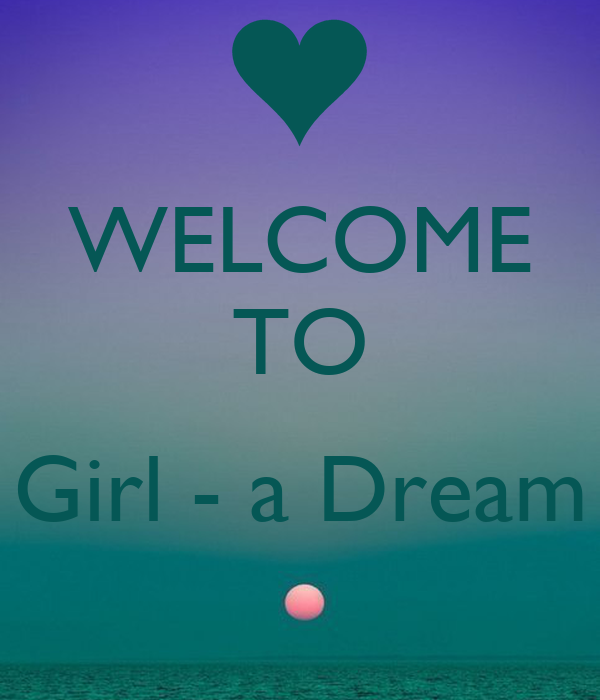 WELCOME TO  ~ Girl - a Dream ~