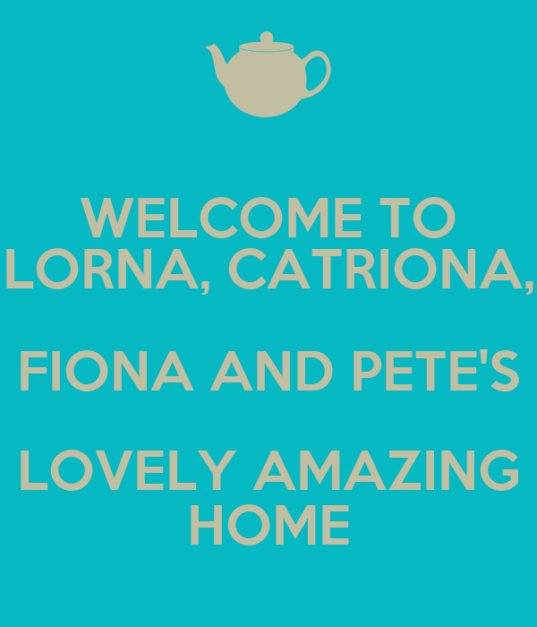 WELCOME TO LORNA, CATRIONA, FIONA AND PETE'S LOVELY AMAZING HOME