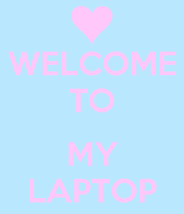 WELCOME TO  MY LAPTOP