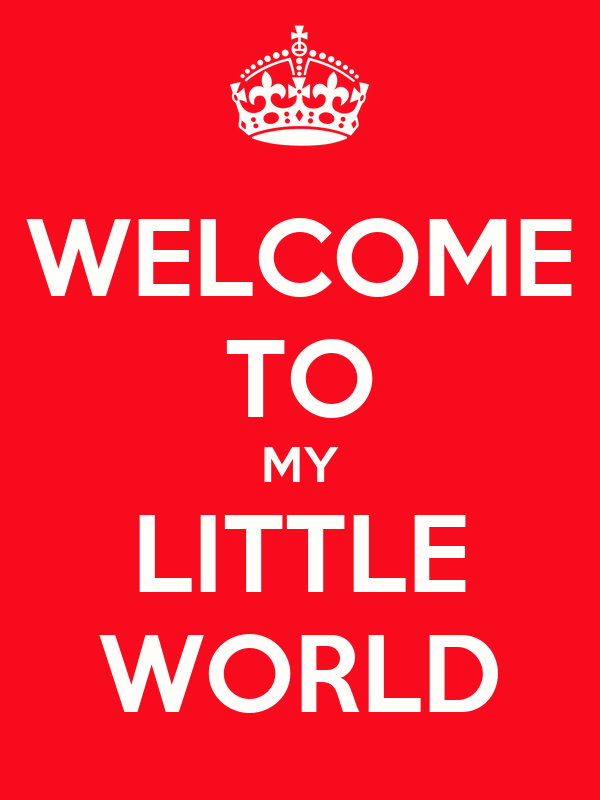 WELCOME TO MY LITTLE WORLD