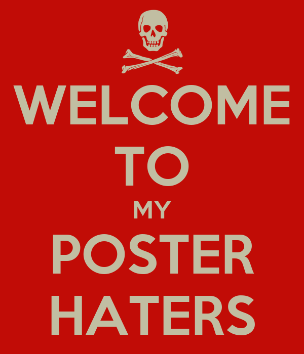 WELCOME TO MY POSTER HATERS