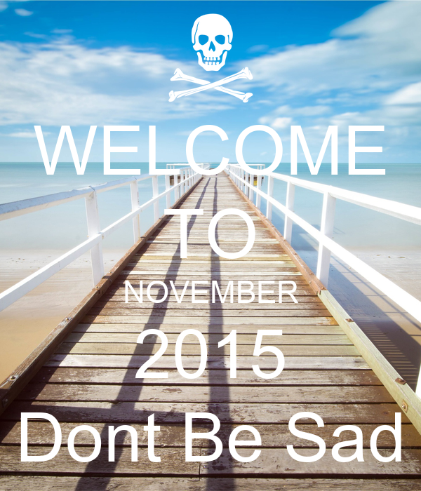 WELCOME TO NOVEMBER 2015 Dont Be Sad