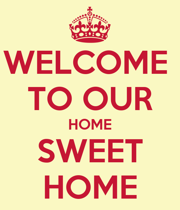 WELCOME  TO OUR HOME SWEET HOME