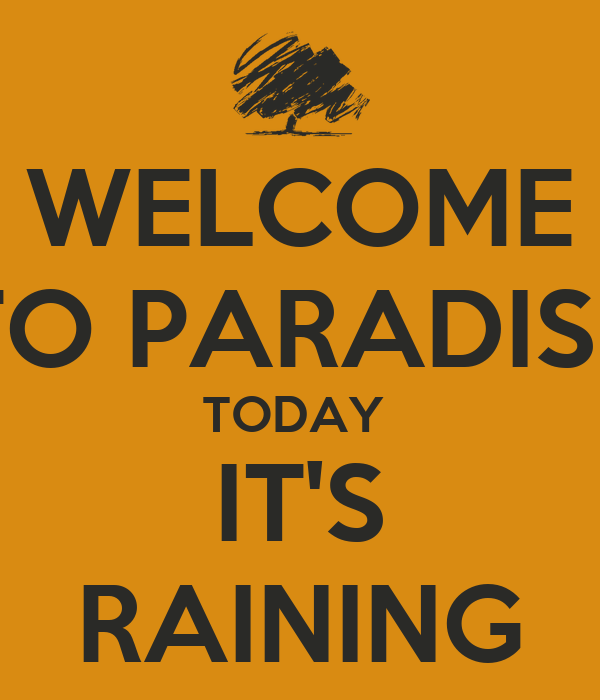 WELCOME TO PARADISE TODAY  IT'S RAINING