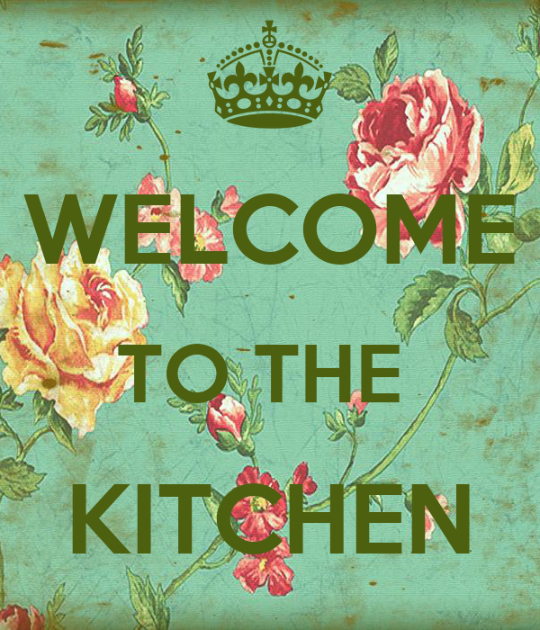 WELCOME TO THE  KITCHEN