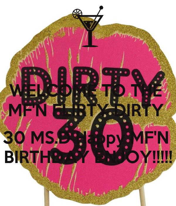 WELCOME TO THE  MF'N FLIRTY DIRTY   30 MS.D Happy MF'N  BIRTHDAY ENJOY!!!!!