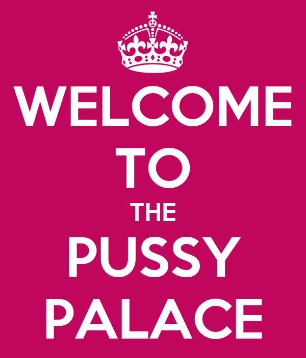 WELCOME TO THE PUSSY PALACE