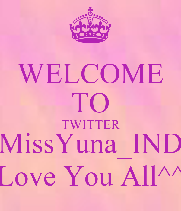 WELCOME TO TWITTER MissYuna_IND Love You All^^