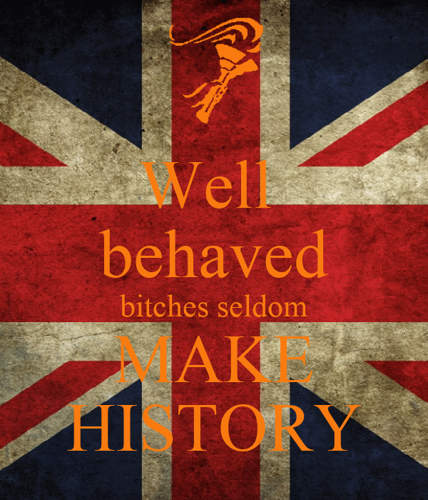 Well  behaved bitches seldom MAKE HISTORY