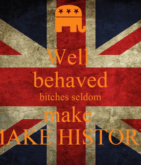 Well  behaved bitches seldom make  MAKE HISTORY