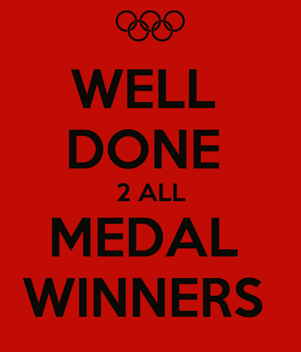 WELL  DONE  2 ALL MEDAL  WINNERS