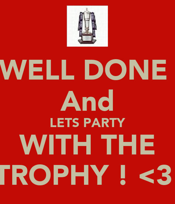 WELL DONE  And LETS PARTY WITH THE TROPHY ! <3