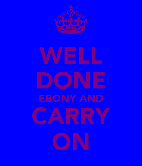WELL DONE EBONY AND CARRY ON