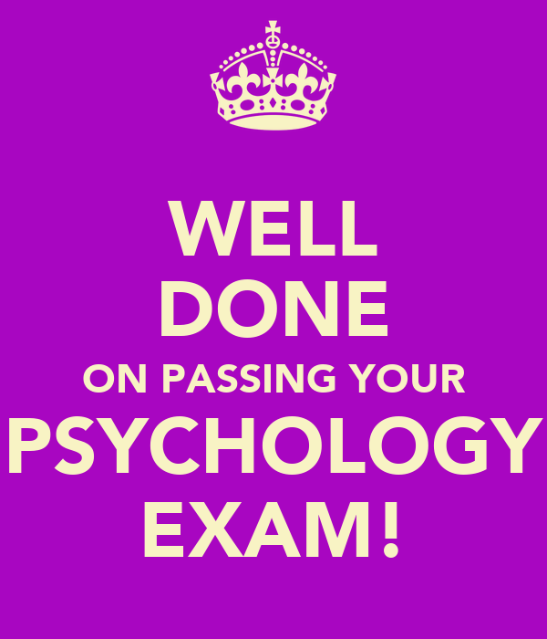 WELL DONE ON PASSING YOUR PSYCHOLOGY EXAM!