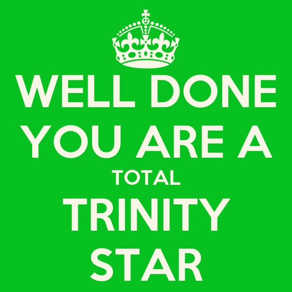 WELL DONE YOU ARE A TOTAL TRINITY STAR