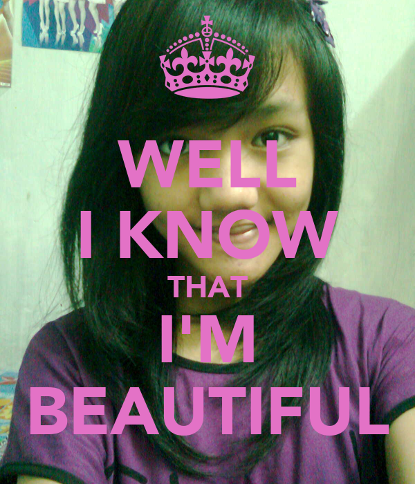 WELL I KNOW THAT I'M BEAUTIFUL