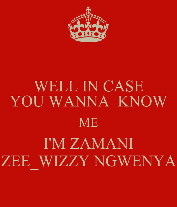 WELL IN CASE YOU WANNA  KNOW ME I'M ZAMANI ZEE_WIZZY NGWENYA