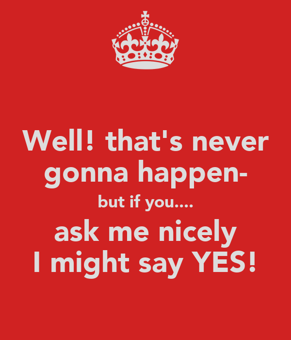 Well! that's never gonna happen- but if you.... ask me nicely I might say YES!