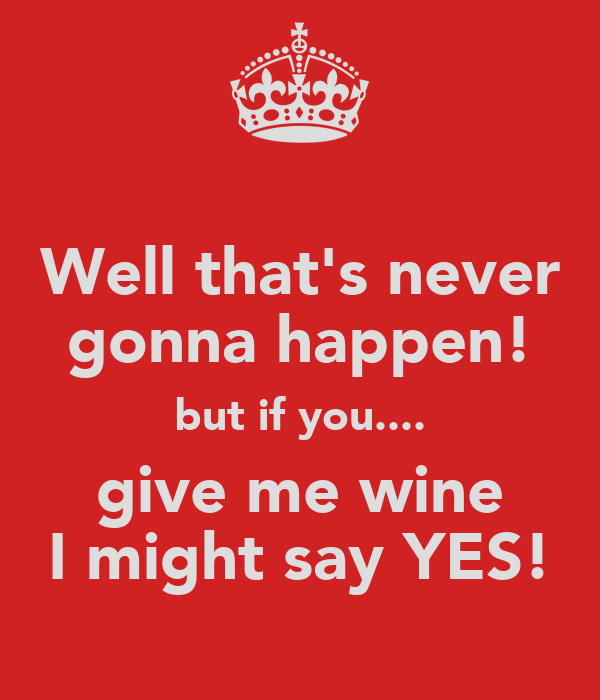 Well that's never gonna happen! but if you.... give me wine I might say YES!