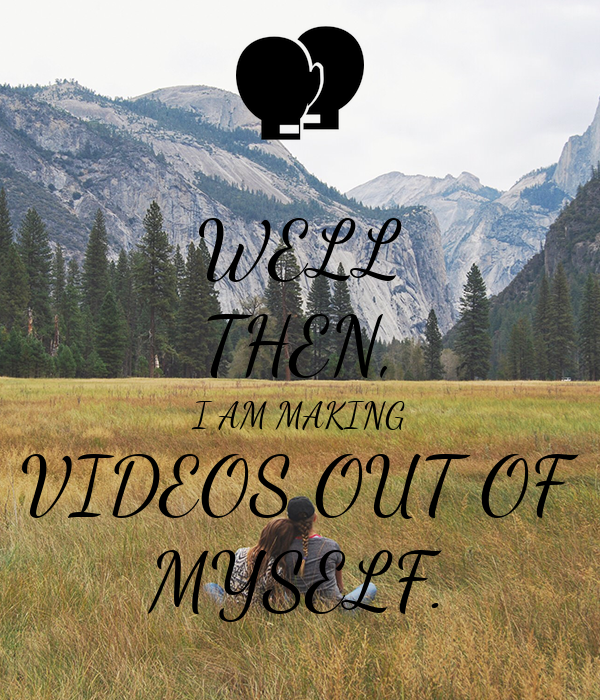 WELL THEN, I AM MAKING VIDEOS OUT OF MYSELF.