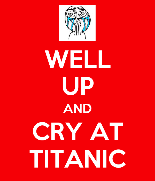 WELL UP AND CRY AT TITANIC