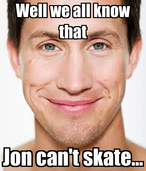 Well we all know that Jon can't skate...