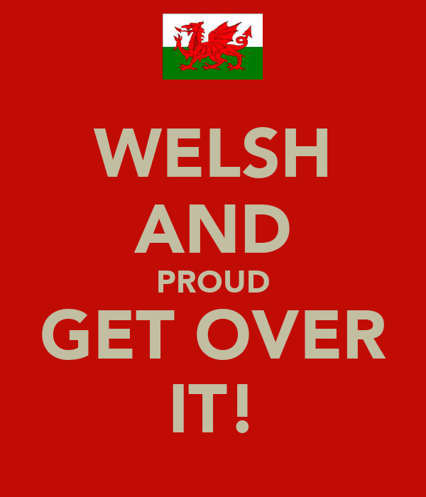 WELSH AND PROUD GET OVER IT!