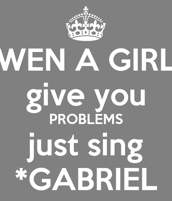 WEN A GIRL give you PROBLEMS just sing *GABRIEL
