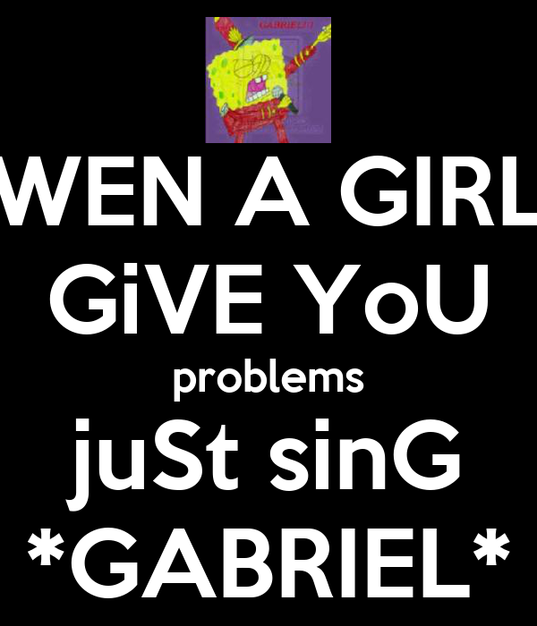 WEN A GIRL GiVE YoU problems juSt sinG *GABRIEL*