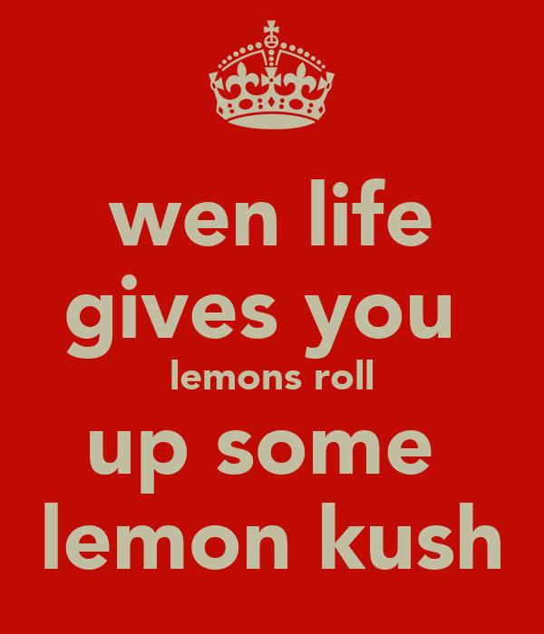 wen life gives you  lemons roll up some  lemon kush