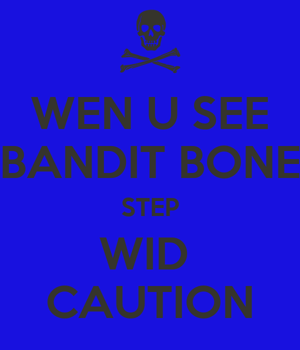 WEN U SEE BANDIT BONE STEP WID  CAUTION