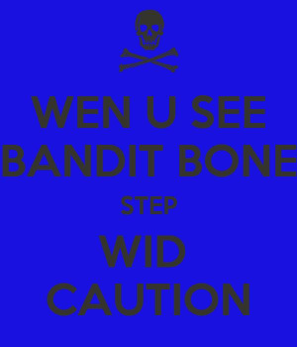 WEN U SEE BANDIT BONE STEP WID  CAUTION