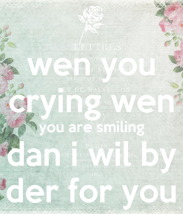 wen you crying wen you are smiling dan i wil by der for you