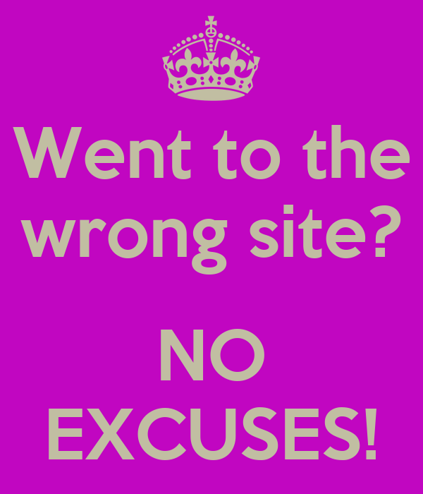 Went to the wrong site?  NO EXCUSES!